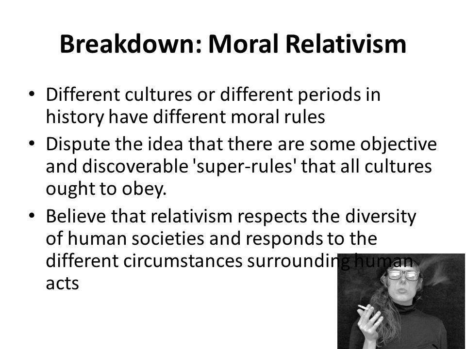 Breakdown: Moral Relativism Different cultures or different periods in history have different moral rules Dispute the idea that there are some objective and discoverable super-rules that all cultures ought to obey.