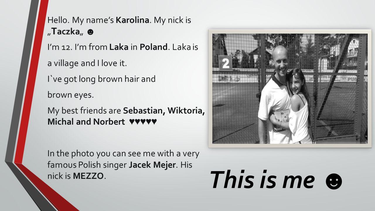 This is me Hello.My names Karolina. My nick is T aczka Im 12.