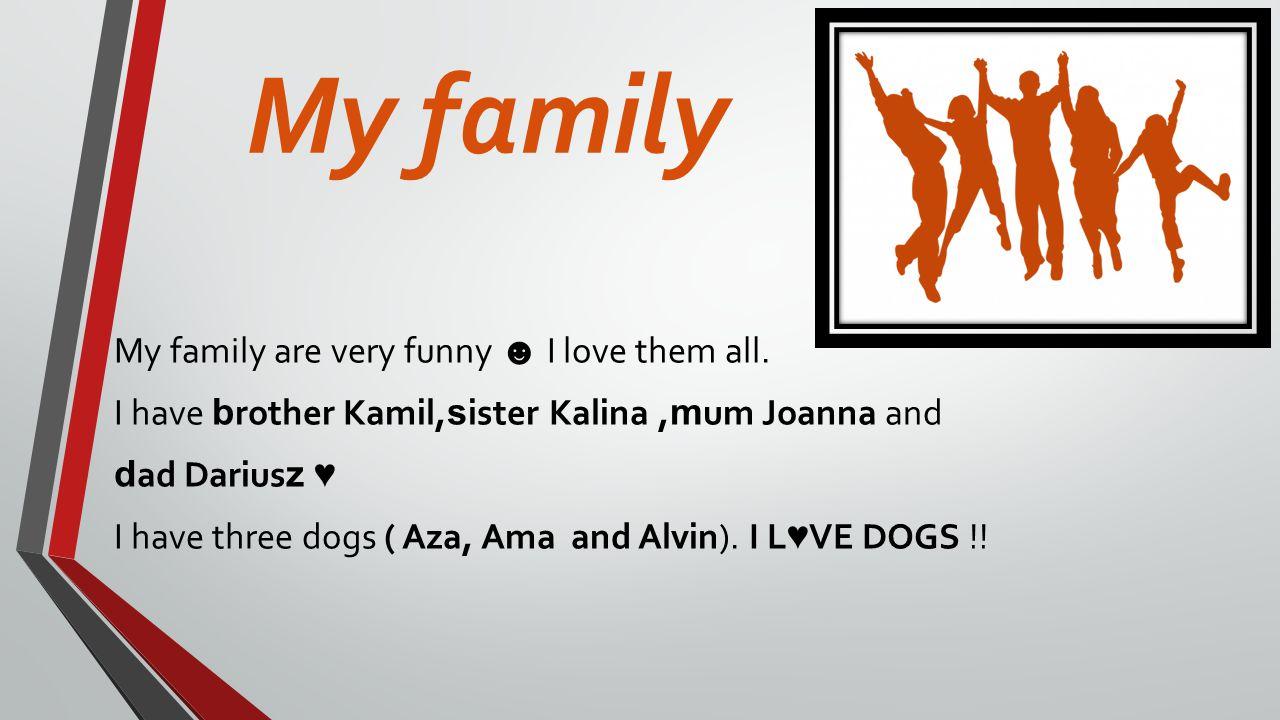 My family My family are very funny I love them all.