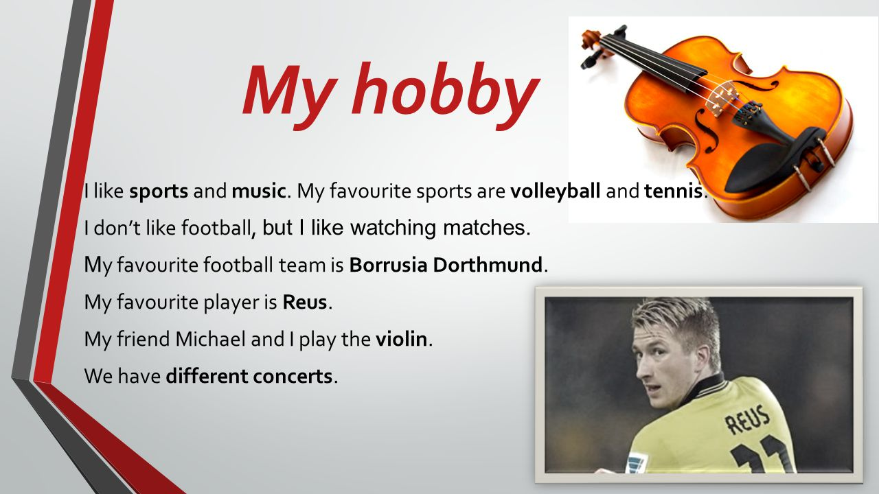 My hobby I like sports and music.My favourite sports are volleyball and tennis.