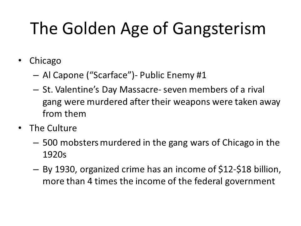 The Golden Age of Gangsterism Chicago – Al Capone (Scarface)- Public Enemy #1 – St. Valentines Day Massacre- seven members of a rival gang were murder