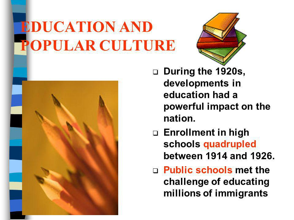 EDUCATION AND POPULAR CULTURE During the 1920s, developments in education had a powerful impact on the nation. Enrollment in high schools quadrupled b