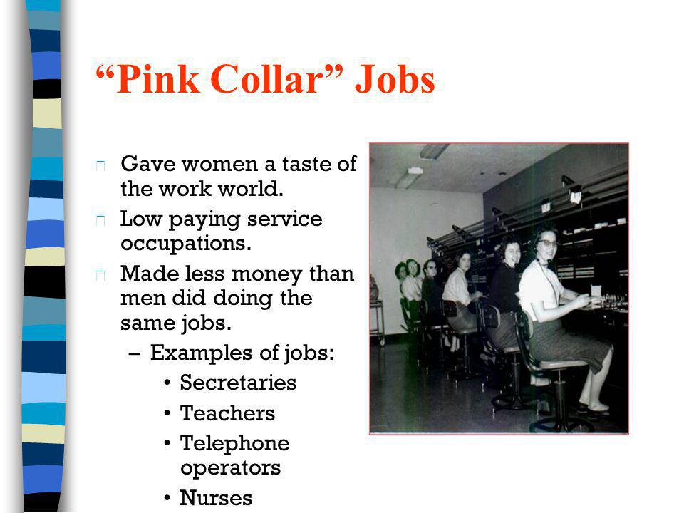 Pink Collar Jobs n Gave women a taste of the work world. n Low paying service occupations. n Made less money than men did doing the same jobs. –Exampl