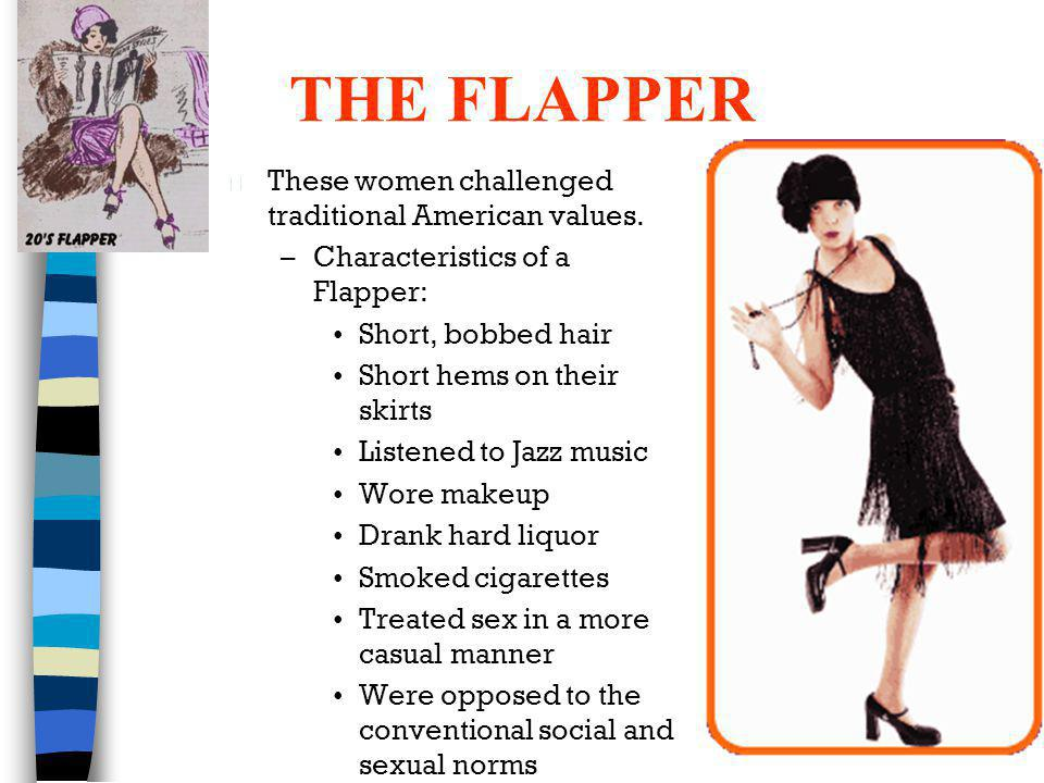THE FLAPPER n These women challenged traditional American values. –Characteristics of a Flapper: Short, bobbed hair Short hems on their skirts Listene