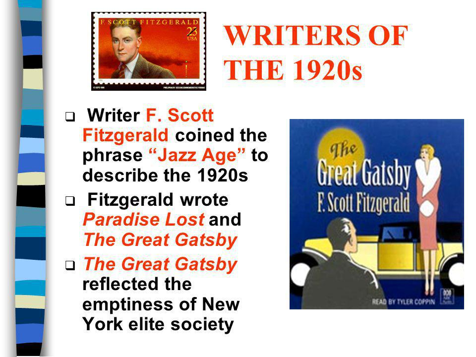 WRITERS OF THE 1920s Writer F. Scott Fitzgerald coined the phrase Jazz Age to describe the 1920s Fitzgerald wrote Paradise Lost and The Great Gatsby T