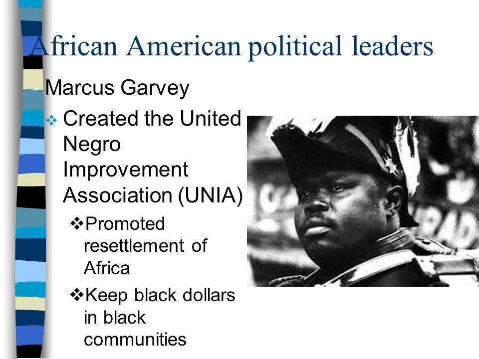 African American political leaders Marcus Garvey Created the United Negro Improvement Association (UNIA) Promoted resettlement of Africa Keep black dollars in black communities