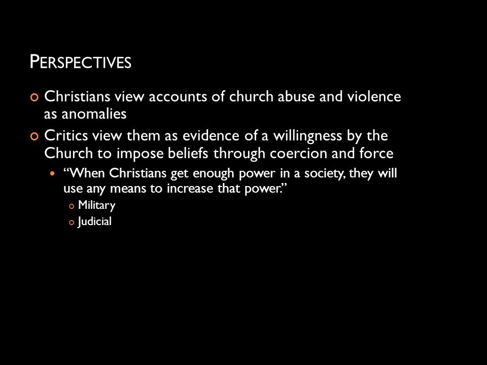 P ERSPECTIVES Christians view accounts of church abuse and violence as anomalies Critics view them as evidence of a willingness by the Church to impos