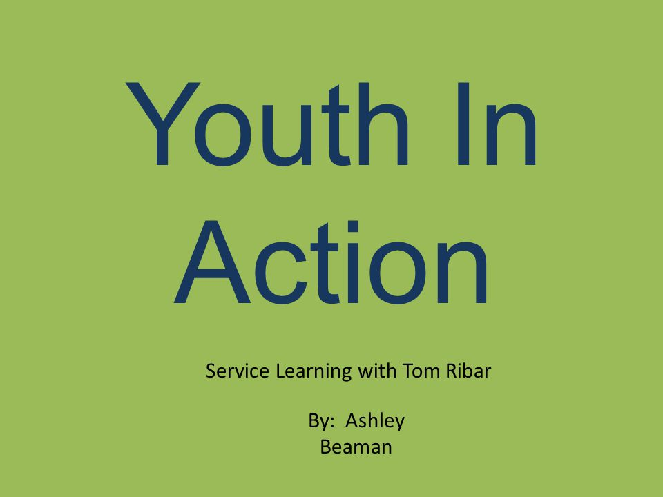 Youth In Action Service Learning with Tom Ribar By: Ashley Beaman