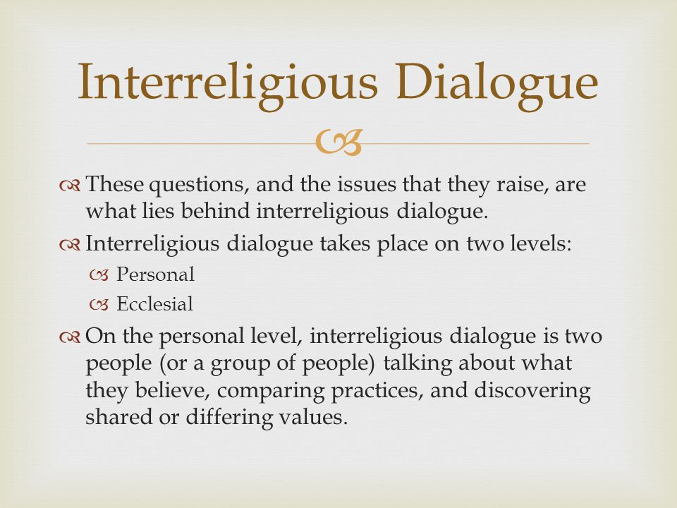 On the ecclesial level, interreligious dialogue is the leaders of two (or more) different religions talking about similar and disparate doctrines, moral teachings & practices.