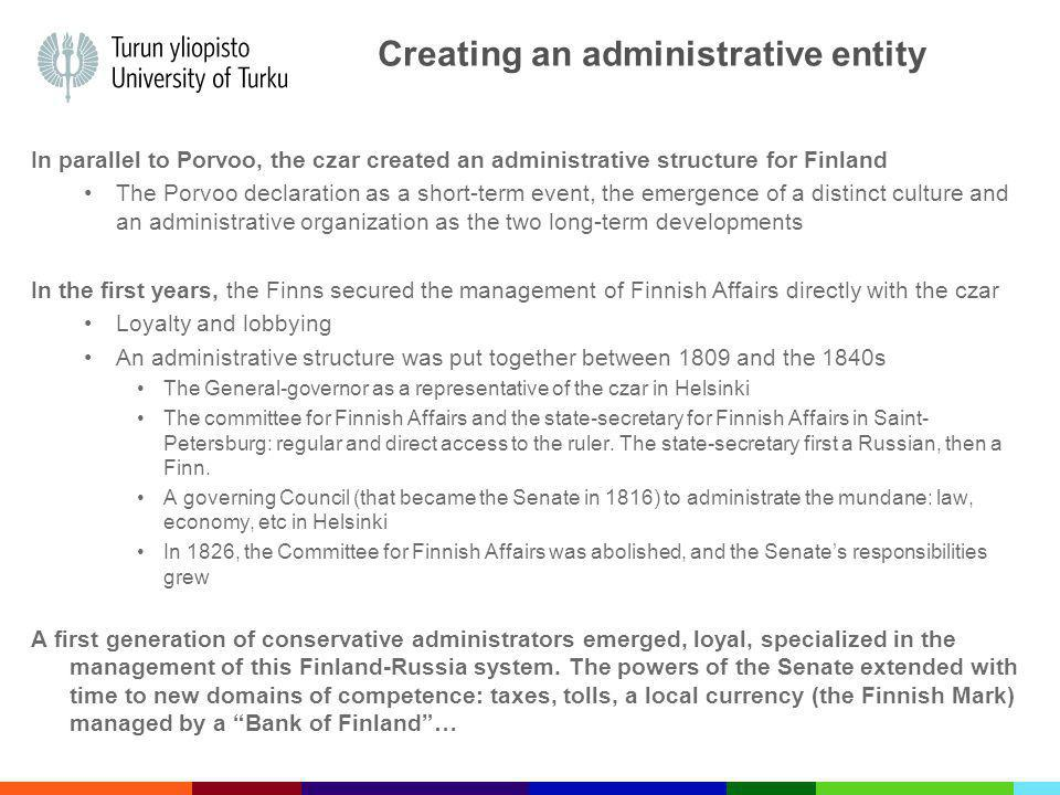 Creating an administrative entity In parallel to Porvoo, the czar created an administrative structure for Finland The Porvoo declaration as a short-term event, the emergence of a distinct culture and an administrative organization as the two long-term developments In the first years, the Finns secured the management of Finnish Affairs directly with the czar Loyalty and lobbying An administrative structure was put together between 1809 and the 1840s The General-governor as a representative of the czar in Helsinki The committee for Finnish Affairs and the state-secretary for Finnish Affairs in Saint- Petersburg: regular and direct access to the ruler.