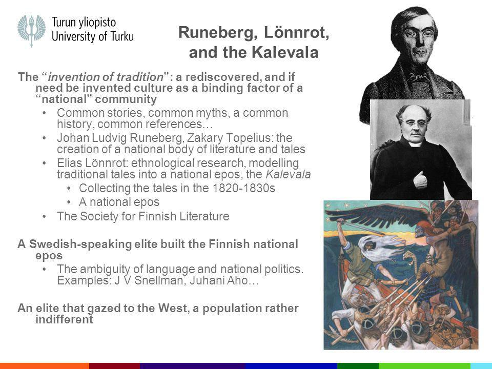 Runeberg, Lönnrot, and the Kalevala The invention of tradition: a rediscovered, and if need be invented culture as a binding factor of a national community Common stories, common myths, a common history, common references… Johan Ludvig Runeberg, Zakary Topelius: the creation of a national body of literature and tales Elias Lönnrot: ethnological research, modelling traditional tales into a national epos, the Kalevala Collecting the tales in the 1820-1830s A national epos The Society for Finnish Literature A Swedish-speaking elite built the Finnish national epos The ambiguity of language and national politics.