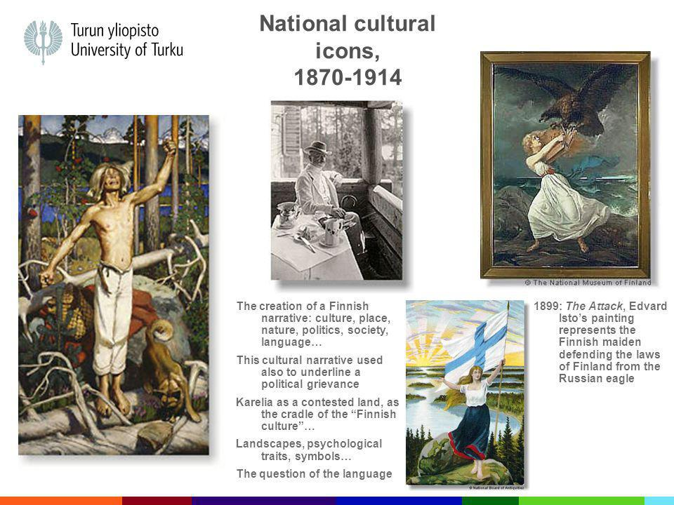 National cultural icons, 1870-1914 1899: The Attack, Edvard Istos painting represents the Finnish maiden defending the laws of Finland from the Russian eagle The creation of a Finnish narrative: culture, place, nature, politics, society, language… This cultural narrative used also to underline a political grievance Karelia as a contested land, as the cradle of the Finnish culture… Landscapes, psychological traits, symbols… The question of the language
