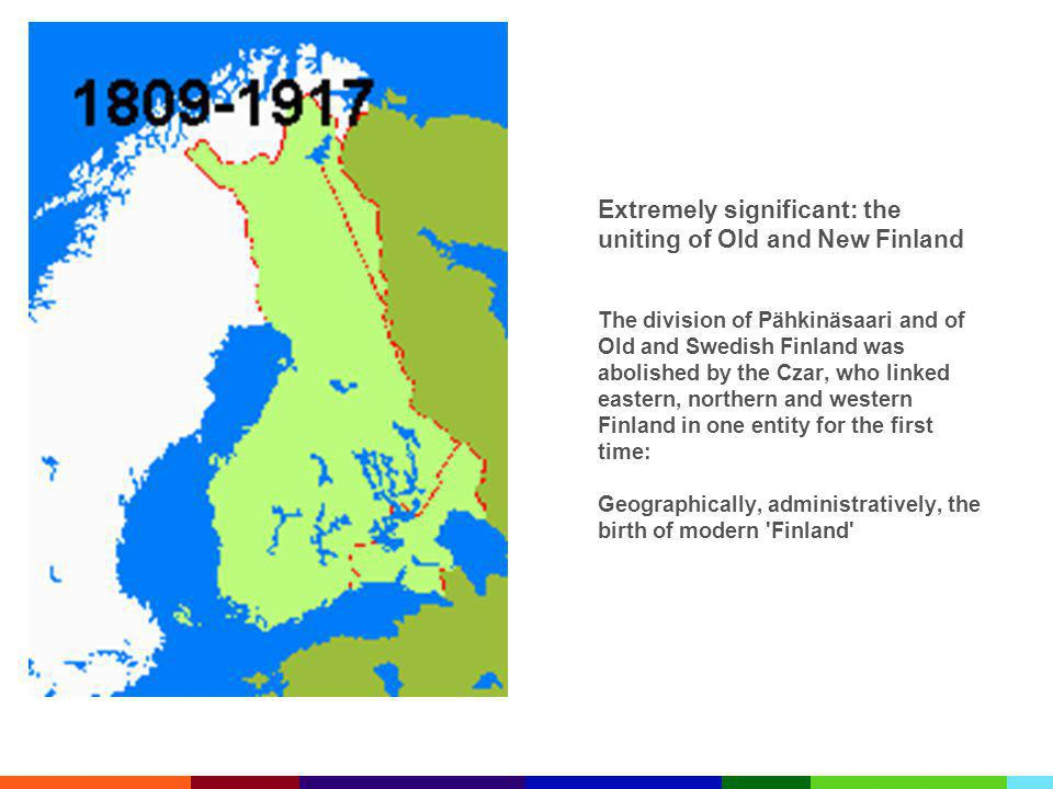 Extremely significant: the uniting of Old and New Finland The division of Pähkinäsaari and of Old and Swedish Finland was abolished by the Czar, who linked eastern, northern and western Finland in one entity for the first time: Geographically, administratively, the birth of modern Finland