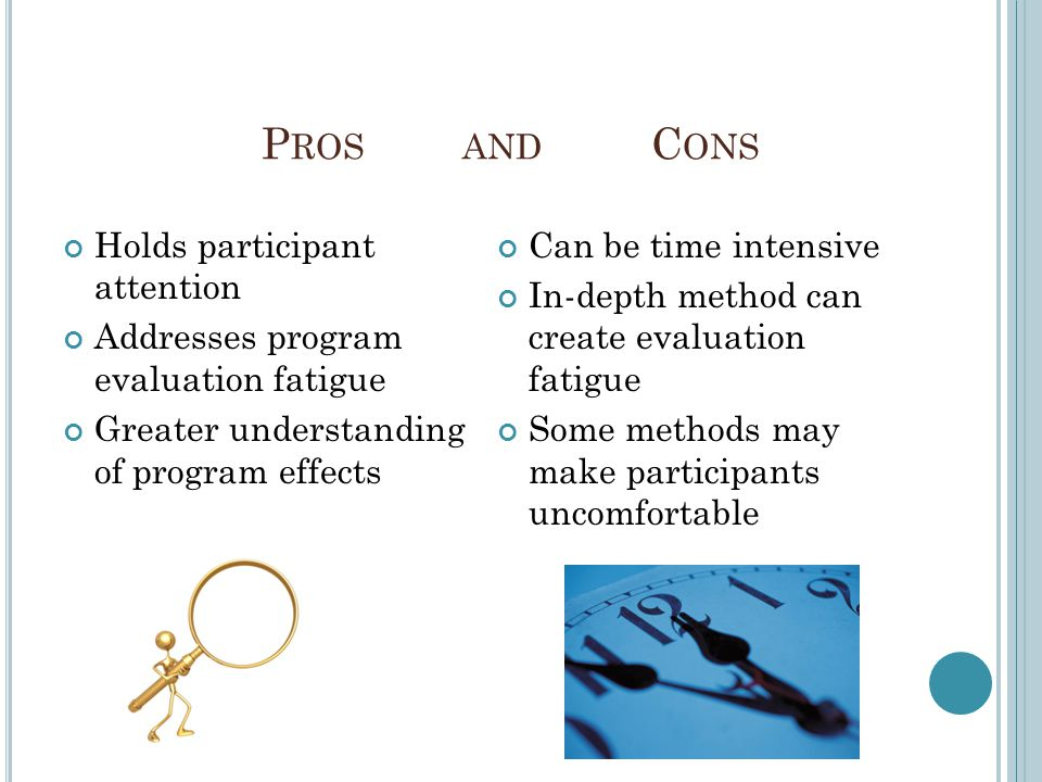P ROS AND C ONS Holds participant attention Addresses program evaluation fatigue Greater understanding of program effects Can be time intensive In-depth method can create evaluation fatigue Some methods may make participants uncomfortable