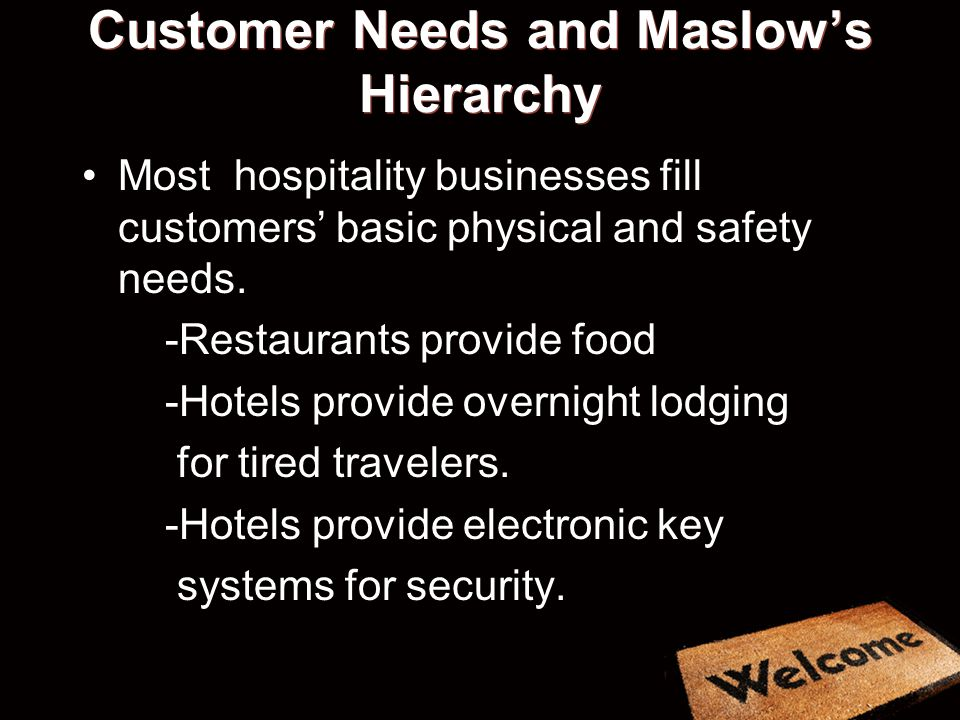 Customer Needs and Maslows Hierarchy Most hospitality businesses fill customers basic physical and safety needs.