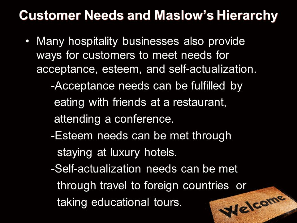 Customer Needs and Maslows Hierarchy Many hospitality businesses also provide ways for customers to meet needs for acceptance, esteem, and self-actual