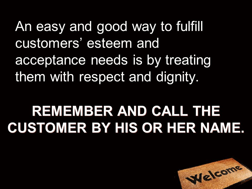 REMEMBER AND CALL THE CUSTOMER BY HIS OR HER NAME. An easy and good way to fulfill customers esteem and acceptance needs is by treating them with resp