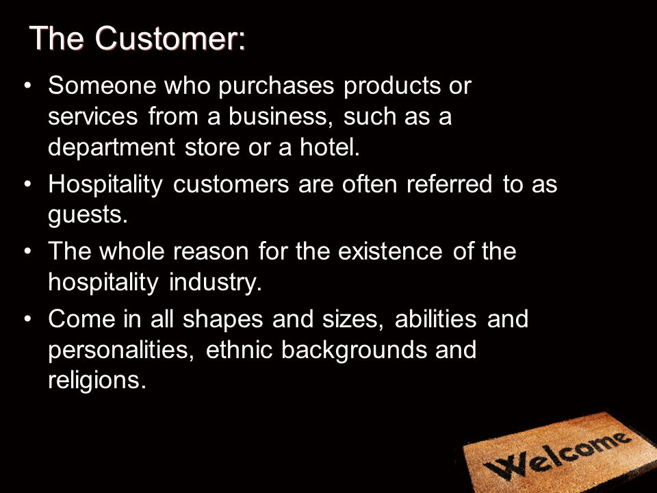 The Customer: Someone who purchases products or services from a business, such as a department store or a hotel. Hospitality customers are often refer