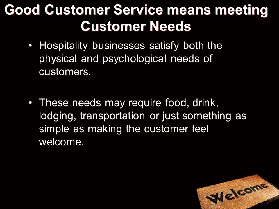 Good Customer Service means meeting Customer Needs Hospitality businesses satisfy both the physical and psychological needs of customers.