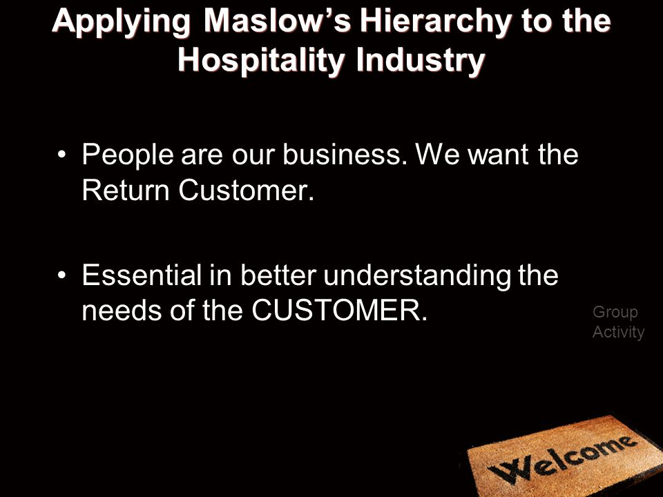 Applying Maslows Hierarchy to the Hospitality Industry People are our business.