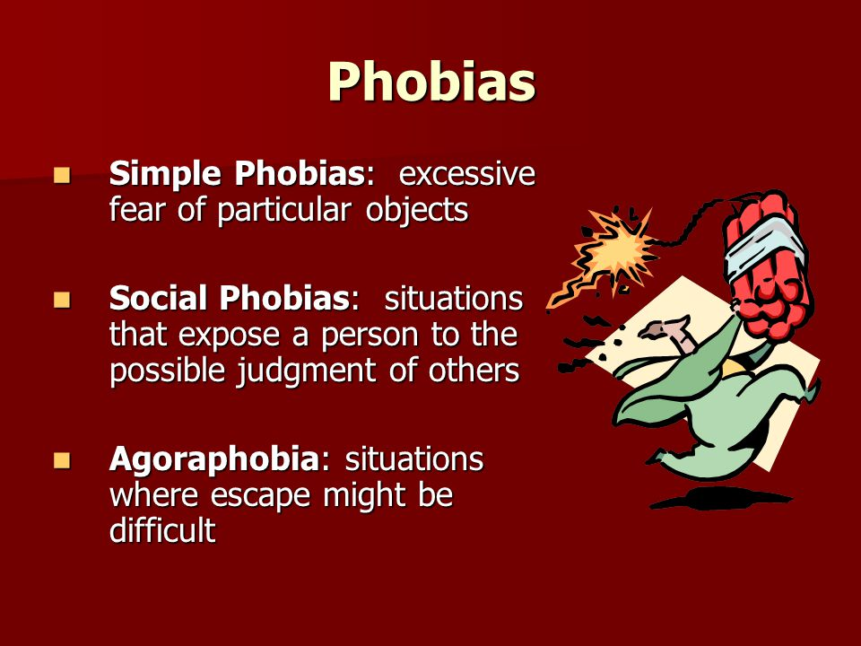 Phobias Simple Phobias: excessive fear of particular objects Simple Phobias: excessive fear of particular objects Social Phobias: situations that expose a person to the possible judgment of others Social Phobias: situations that expose a person to the possible judgment of others Agoraphobia: situations where escape might be difficult Agoraphobia: situations where escape might be difficult