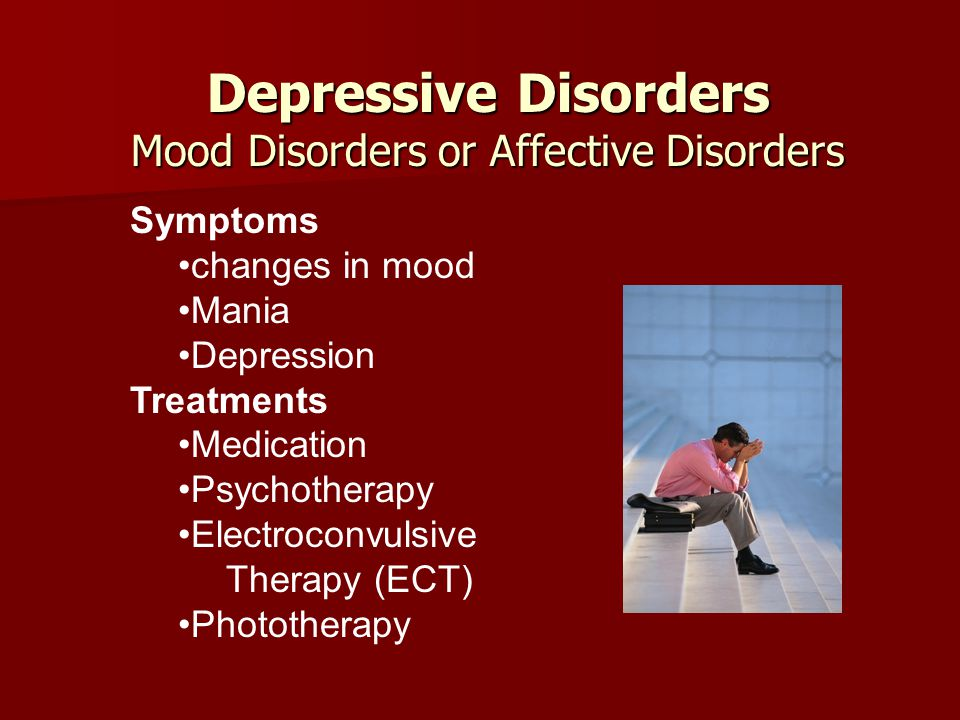 Depressive Disorders Mood Disorders or Affective Disorders Depressive Disorders Mood Disorders or Affective Disorders Symptoms changes in mood Mania Depression Treatments Medication Psychotherapy Electroconvulsive Therapy (ECT) Phototherapy