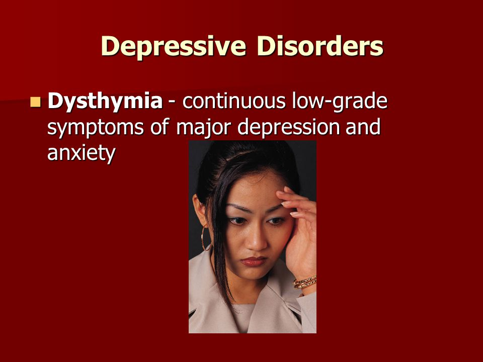 Depressive Disorders Dysthymia - continuous low-grade symptoms of major depression and anxiety Dysthymia - continuous low-grade symptoms of major depression and anxiety