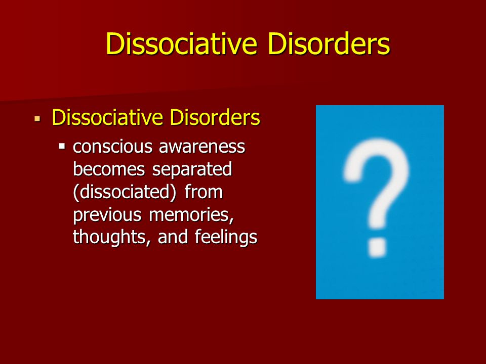 Dissociative Disorders Dissociative Disorders Dissociative Disorders conscious awareness becomes separated (dissociated) from previous memories, thoughts, and feelings conscious awareness becomes separated (dissociated) from previous memories, thoughts, and feelings