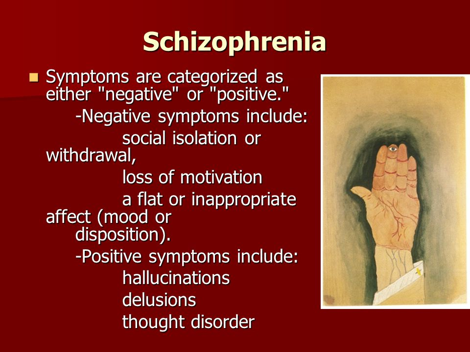 Schizophrenia Symptoms are categorized as either negative or positive. Symptoms are categorized as either negative or positive. -Negative symptoms include: social isolation or withdrawal, loss of motivation a flat or inappropriate affect (mood or disposition).
