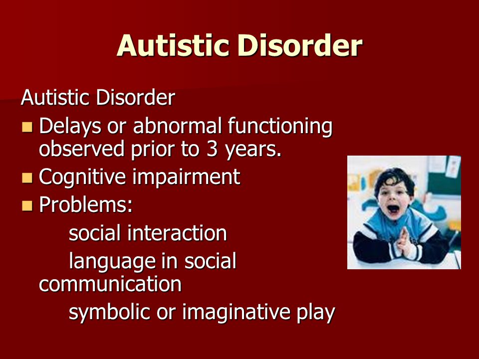 Autistic Disorder Delays or abnormal functioning observed prior to 3 years.