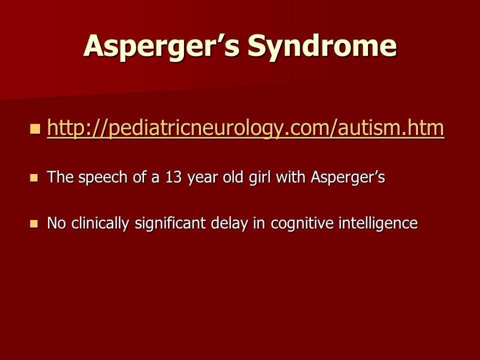Aspergers Syndrome http://pediatricneurology.com/autism.htm http://pediatricneurology.com/autism.htm http://pediatricneurology.com/autism.htm The speech of a 13 year old girl with Aspergers The speech of a 13 year old girl with Aspergers No clinically significant delay in cognitive intelligence No clinically significant delay in cognitive intelligence
