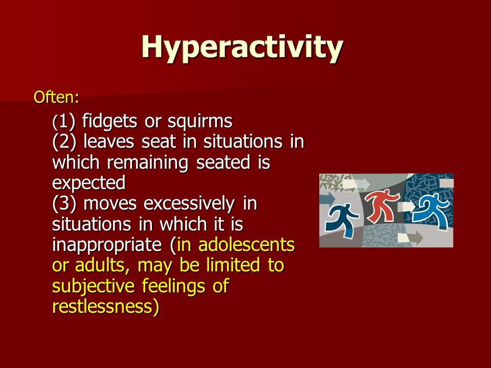 Hyperactivity Often: ( 1) fidgets or squirms (2) leaves seat in situations in which remaining seated is expected (3) moves excessively in situations in which it is inappropriate (in adolescents or adults, may be limited to subjective feelings of restlessness) ( 1) fidgets or squirms (2) leaves seat in situations in which remaining seated is expected (3) moves excessively in situations in which it is inappropriate (in adolescents or adults, may be limited to subjective feelings of restlessness)