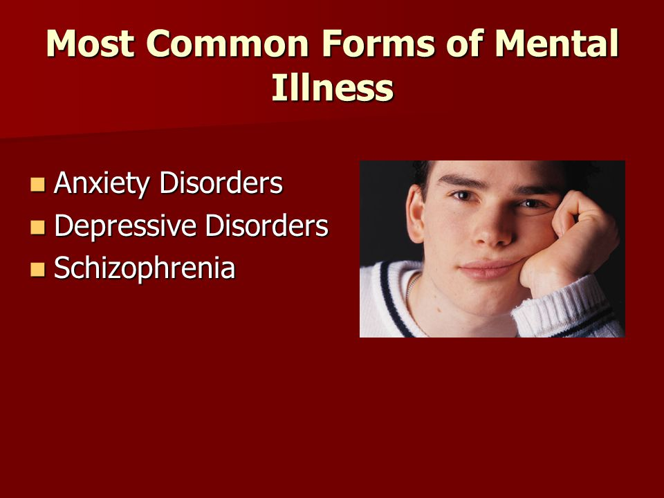 Most Common Forms of Mental Illness Anxiety Disorders Anxiety Disorders Depressive Disorders Depressive Disorders Schizophrenia Schizophrenia