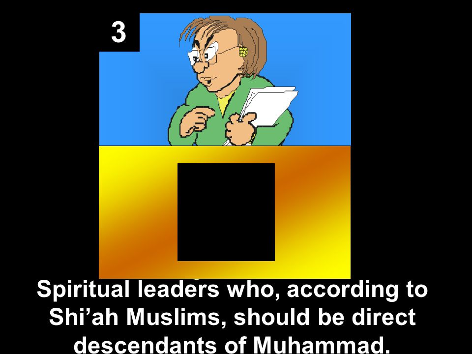 3 Spiritual leaders who, according to Shiah Muslims, should be direct descendants of Muhammad.
