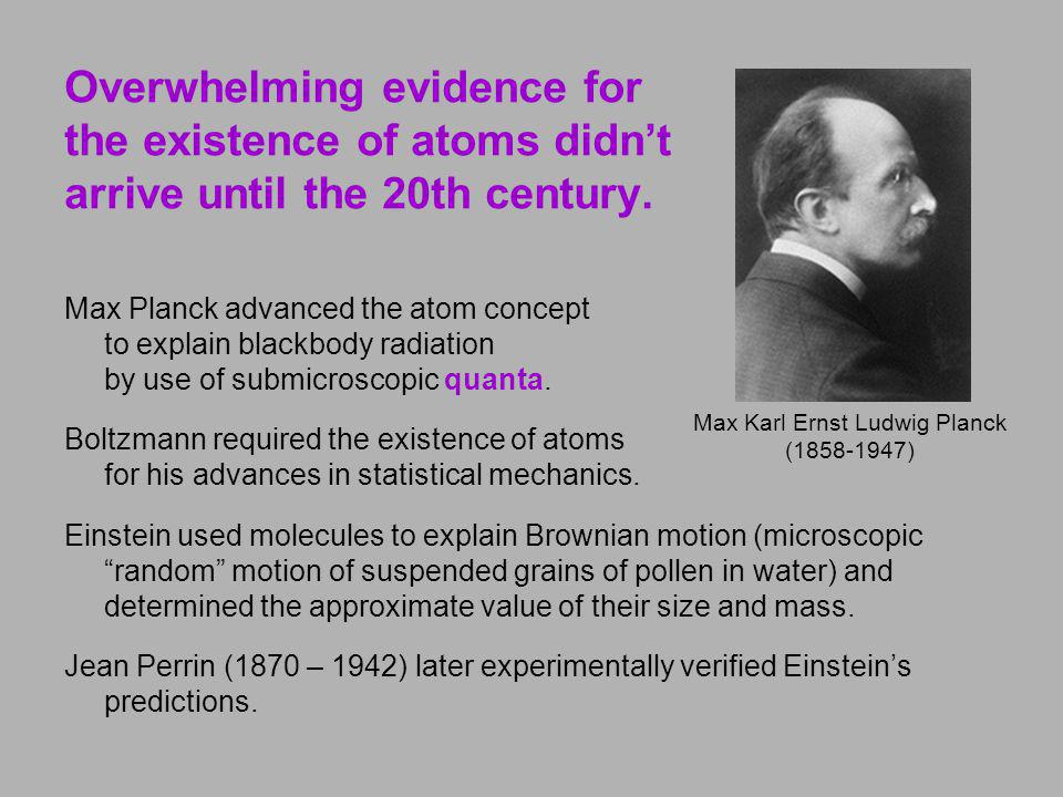 Overwhelming evidence for the existence of atoms didnt arrive until the 20th century. Max Planck advanced the atom concept to explain blackbody radiat