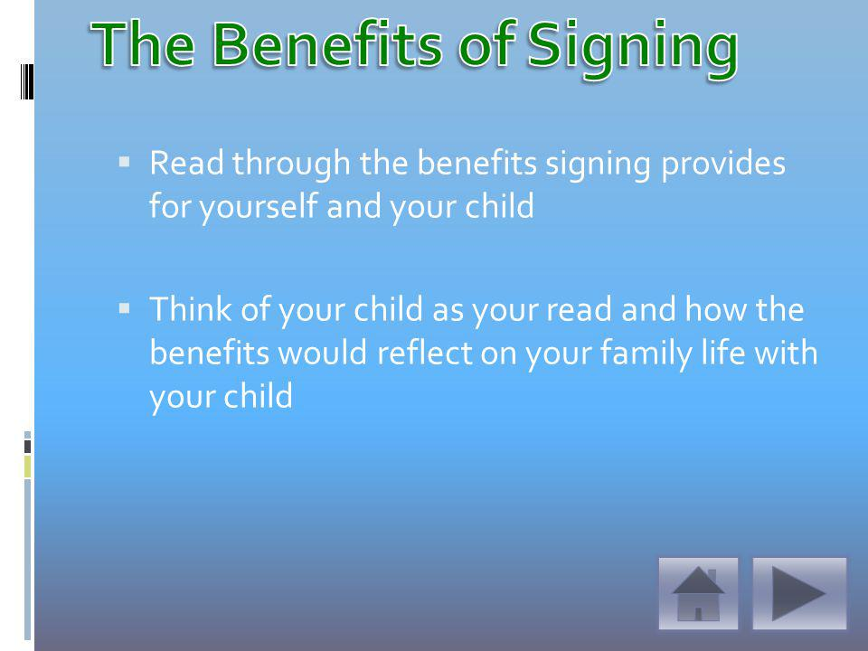 Read through the benefits signing provides for yourself and your child Think of your child as your read and how the benefits would reflect on your family life with your child