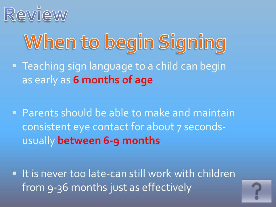 Teaching sign language to a child can begin as early as 6 months of age Parents should be able to make and maintain consistent eye contact for about 7 seconds- usually between 6-9 months It is never too late-can still work with children from 9-36 months just as effectively