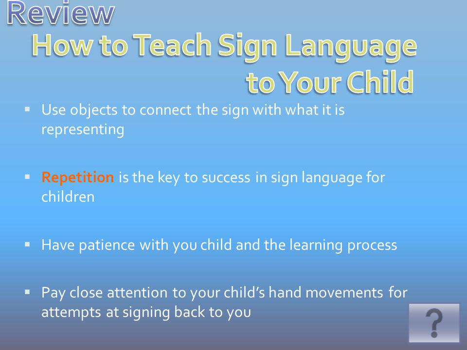 Use objects to connect the sign with what it is representing Repetition is the key to success in sign language for children Have patience with you child and the learning process Pay close attention to your childs hand movements for attempts at signing back to you