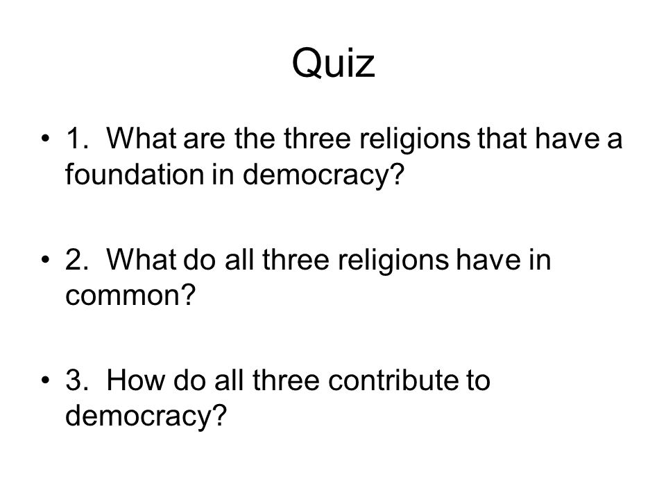 Quiz 1. What are the three religions that have a foundation in democracy? 2. What do all three religions have in common? 3. How do all three contribut