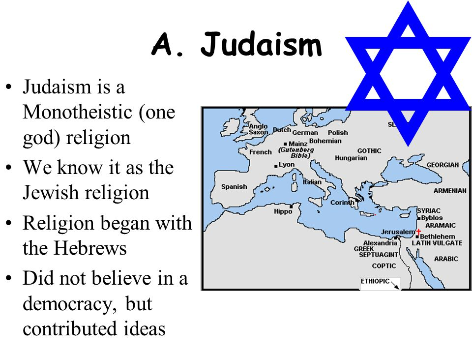 Judaism is a Monotheistic (one god) religion We know it as the Jewish religion Religion began with the Hebrews Did not believe in a democracy, but con