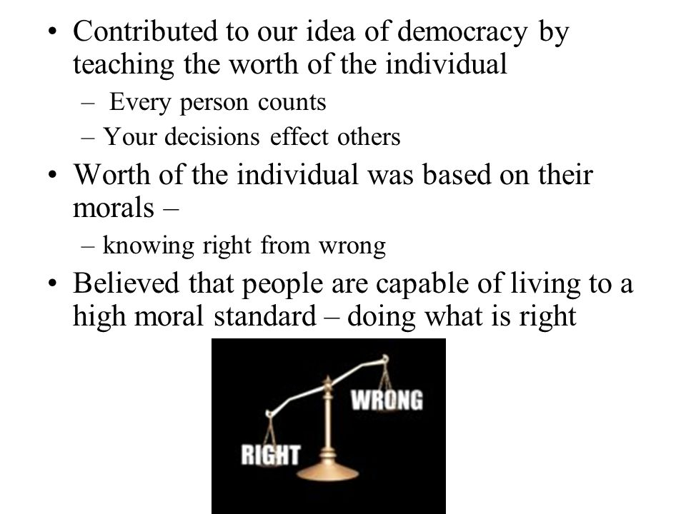 Contributed to our idea of democracy by teaching the worth of the individual – Every person counts –Your decisions effect others Worth of the individu