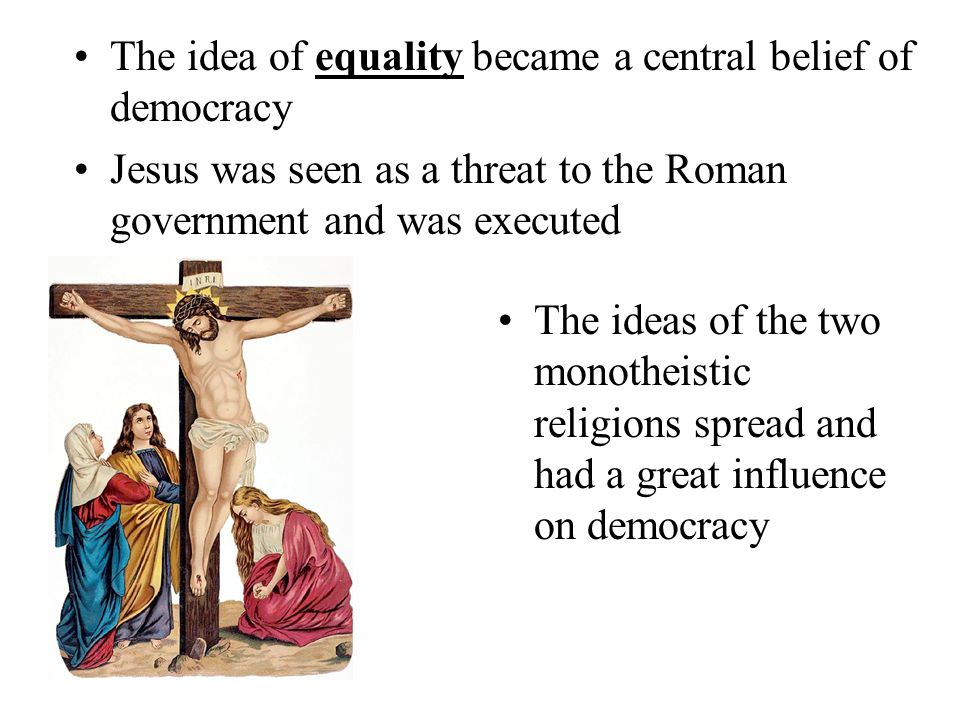 The idea of equality became a central belief of democracy Jesus was seen as a threat to the Roman government and was executed The ideas of the two mon