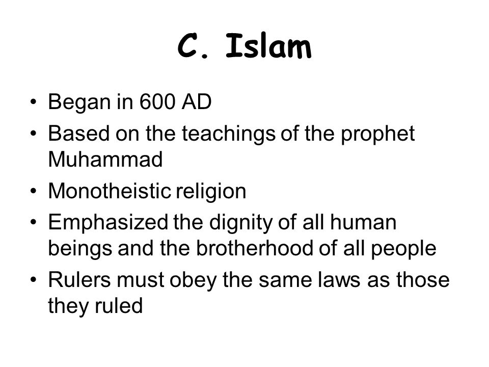 C. Islam Began in 600 AD Based on the teachings of the prophet Muhammad Monotheistic religion Emphasized the dignity of all human beings and the broth