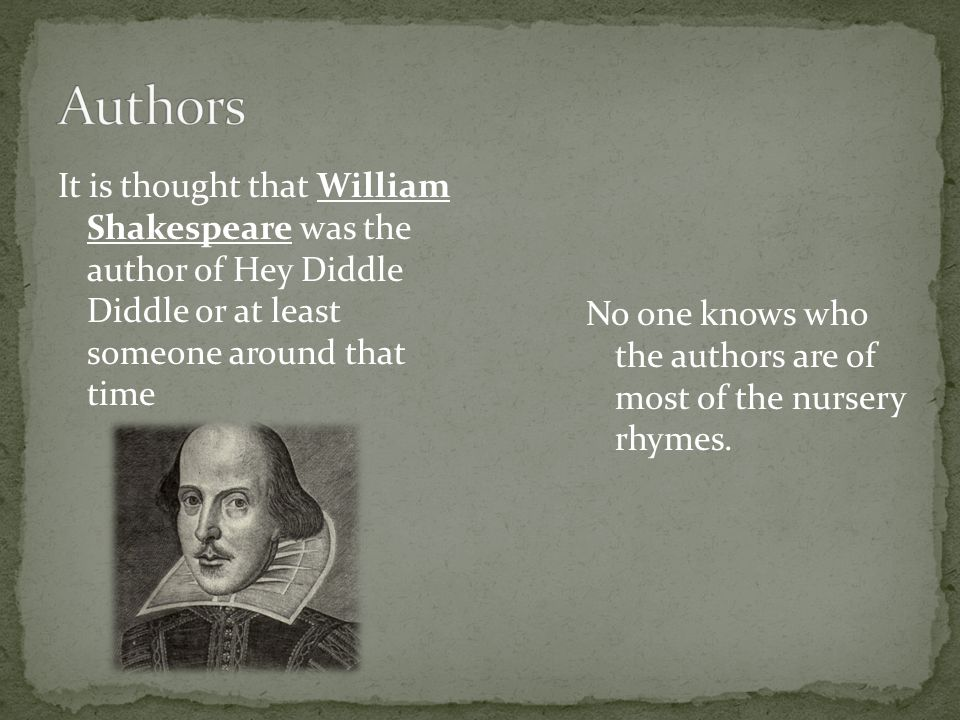 It is thought that William Shakespeare was the author of Hey Diddle Diddle or at least someone around that time No one knows who the authors are of most of the nursery rhymes.