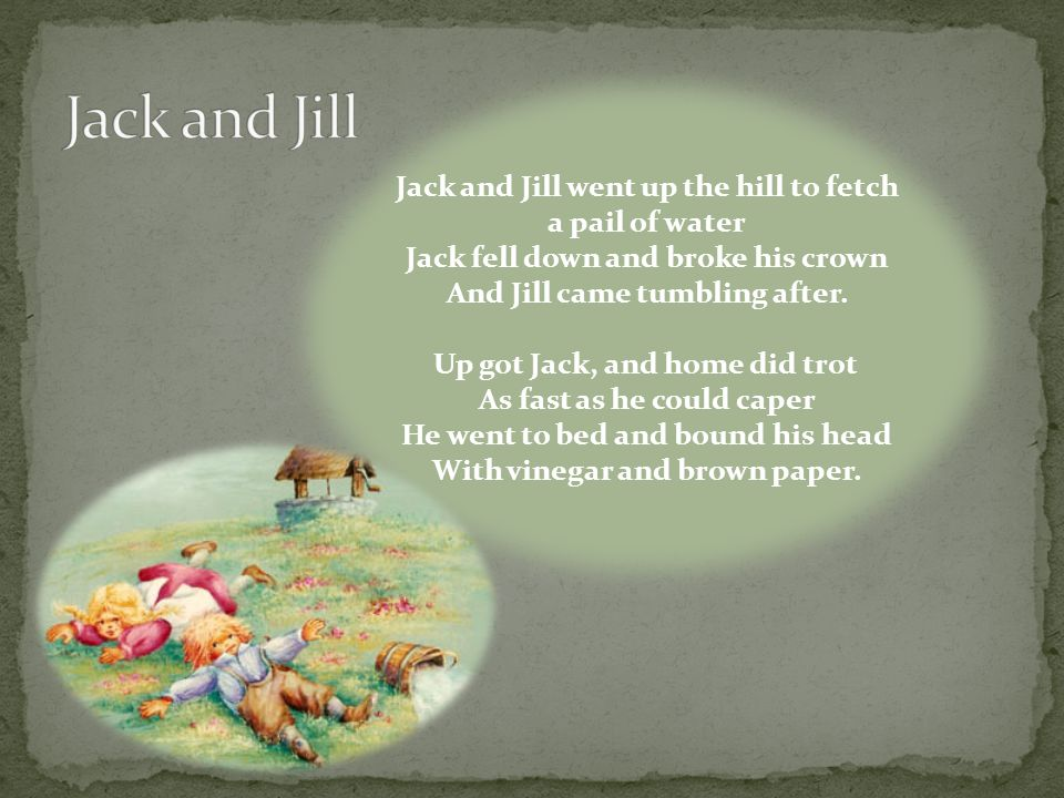 Jack and Jill went up the hill to fetch a pail of water Jack fell down and broke his crown And Jill came tumbling after.