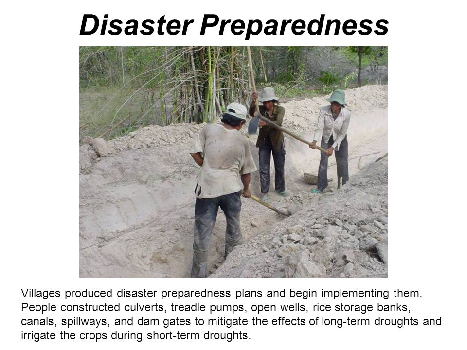 Disaster Preparedness Villages produced disaster preparedness plans and begin implementing them. People constructed culverts, treadle pumps, open well