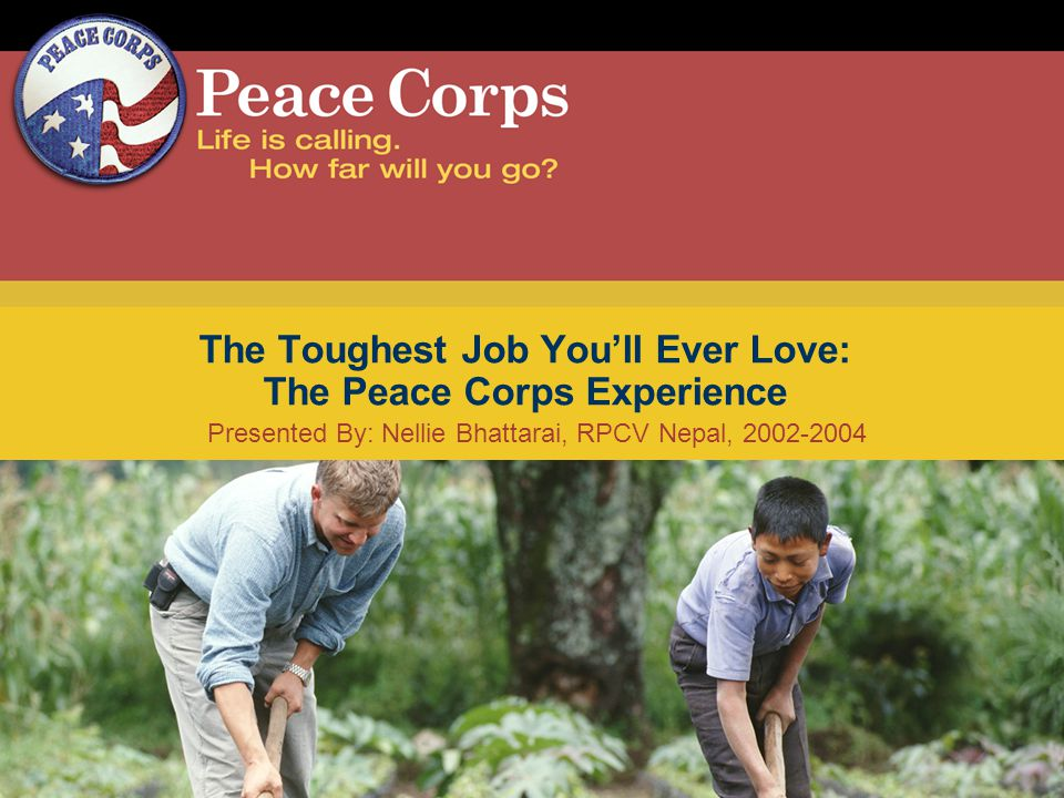 Presented By: Nellie Bhattarai, RPCV Nepal, 2002-2004 The Toughest Job Youll Ever Love: The Peace Corps Experience