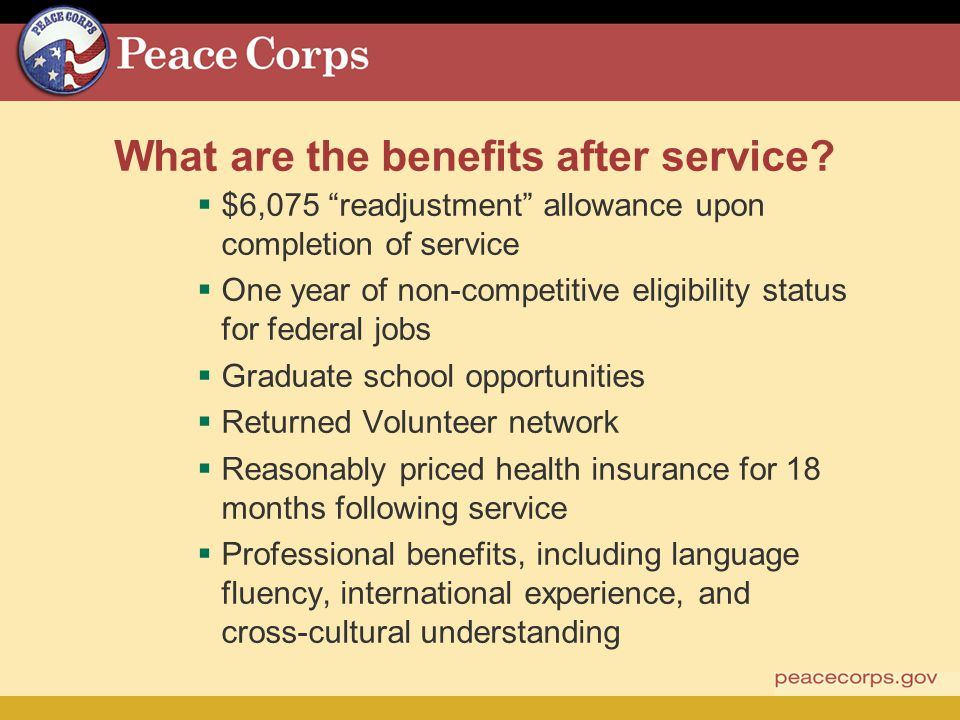 What are the benefits after service? $6,075 readjustment allowance upon completion of service One year of non-competitive eligibility status for feder