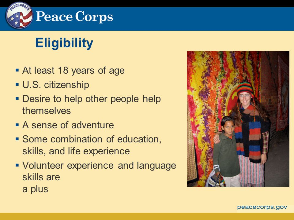 Eligibility At least 18 years of age U.S. citizenship Desire to help other people help themselves A sense of adventure Some combination of education,