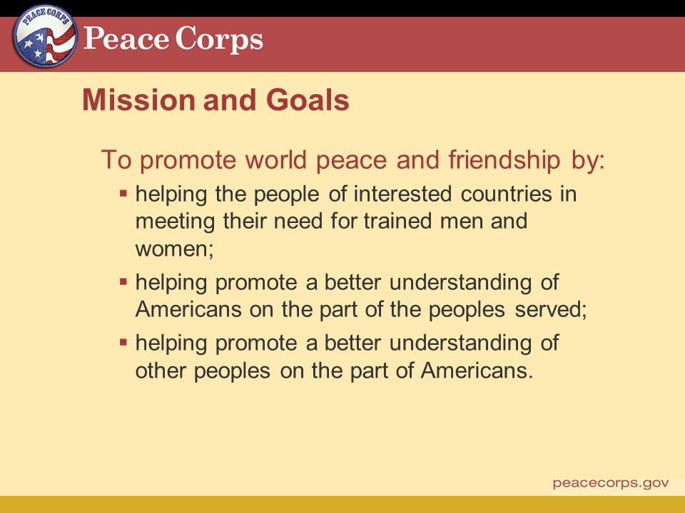 Mission and Goals To promote world peace and friendship by: helping the people of interested countries in meeting their need for trained men and women; helping promote a better understanding of Americans on the part of the peoples served; helping promote a better understanding of other peoples on the part of Americans.